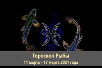 Гороскоп Рыбы 11 марта — 17 марта 2021 года