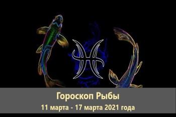 Гороскоп Рыбы 11 марта - 17 марта 2021 года